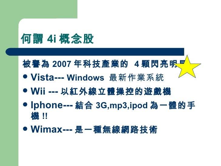 何謂 4i 概念股 <ul><li>被譽為 2007 年科技產業的  4 顆閃亮明星 </li></ul><ul><li>Vista---  Windows  最新作業系統 </li></ul><ul><li>Wii --- 以紅外線立體操控的...