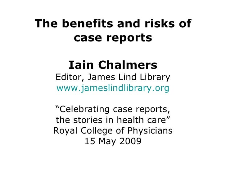 """The benefits and risks of case reports Iain Chalmers Editor, James Lind Library www.jameslindlibrary.org """"Celebrating case..."""