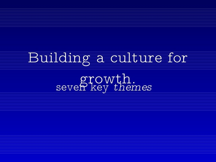 Building a culture for growth. seven key  themes