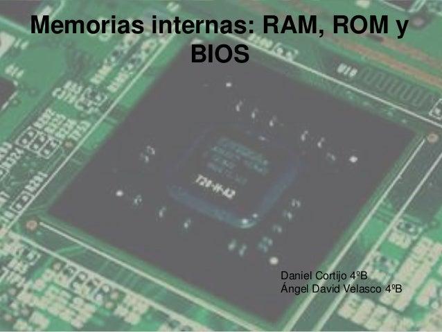 Memorias internas: RAM, ROM y BIOS  Daniel Cortijo 4ºB Ángel David Velasco 4ºB