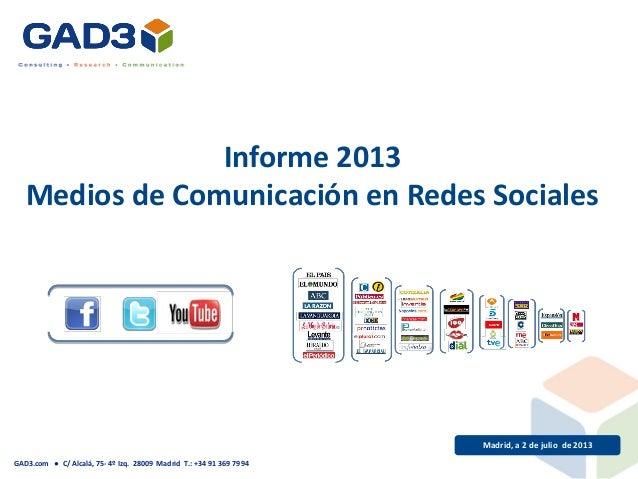 Madrid, a 2 de julio de 2013 Informe 2013 Medios de Comunicación en Redes Sociales GAD3.com ● C/ Alcalá, 75- 4º Izq. 28009...