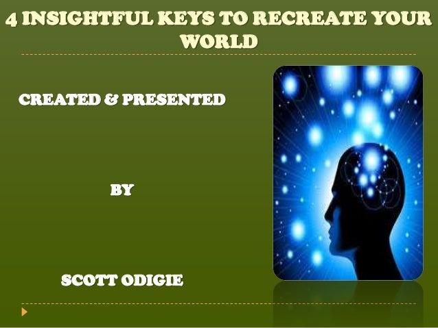 4 INSIGHTFUL KEYS TO RECREATE YOUR              WORLD CREATED & PRESENTED         BY    SCOTT ODIGIE