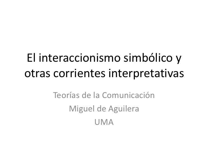 El interaccionismo simbólico yotras corrientes interpretativas     Teorías de la Comunicación         Miguel de Aguilera  ...