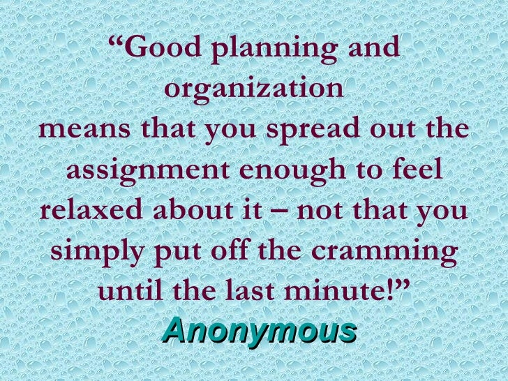 """ Good planning and organization means that you spread out the assignment enough to feel relaxed about it – not that you s..."