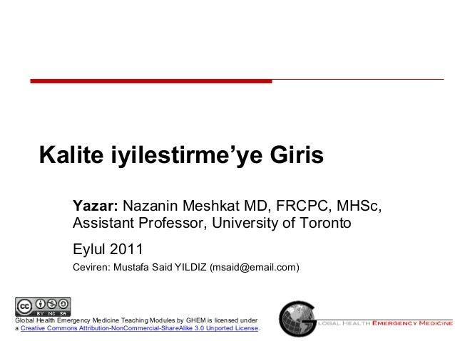 Kalite iyilestirme'ye Giris Yazar: Nazanin Meshkat MD, FRCPC, MHSc, Assistant Professor, University of Toronto Eylul 2011 ...