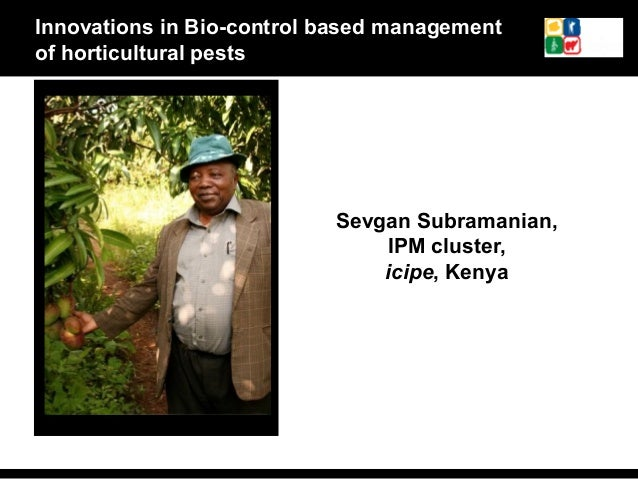 Sevgan Subramanian, IPM cluster, icipe, Kenya Innovations in Bio-control based management of horticultural pests