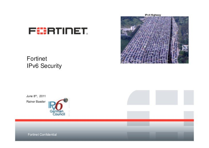 IPv4 HighwayFortinetIPv6 SecurityJune 8th, 2011Rainer Baeder Fortinet Confidential
