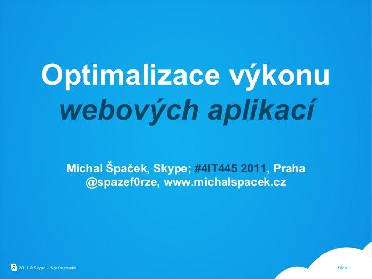 Optimalizace výkonu  webových aplikací Michal Špaček, Skype;  #4IT445 2011 , Praha @spazef0rze, www.michalspacek.cz