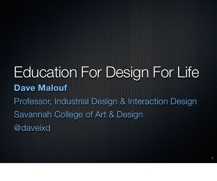 Education For Design For LifeDave MaloufProfessor, Industrial Design & Interaction DesignSavannah College of Art & Design@...
