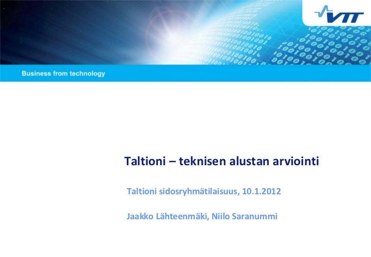 Taltioni – teknisen alustan arviointiTaltioni sidosryhmätilaisuus, 10.1.2012Jaakko Lähteenmäki, Niilo Saranummi