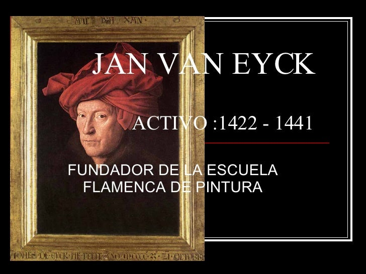 JAN VAN EYCK   ACTIVO :1422 - 1441 FUNDADOR DE LA ESCUELA FLAMENCA DE PINTURA