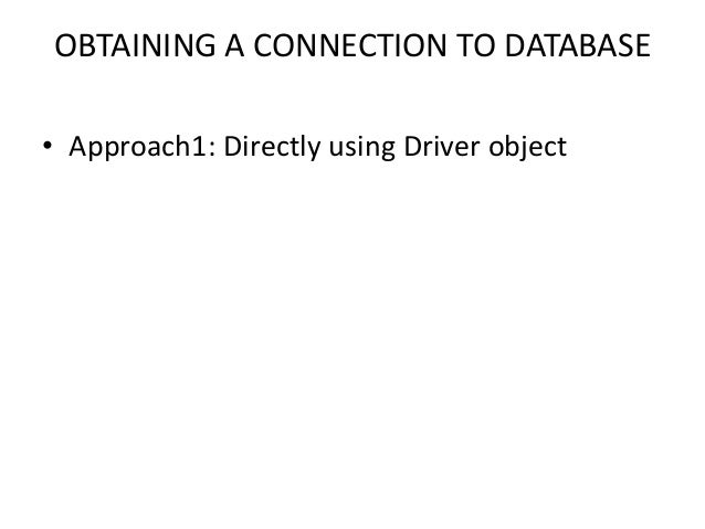 OBTAINING A CONNECTION TO DATABASE • Approach1: Directly using Driver object