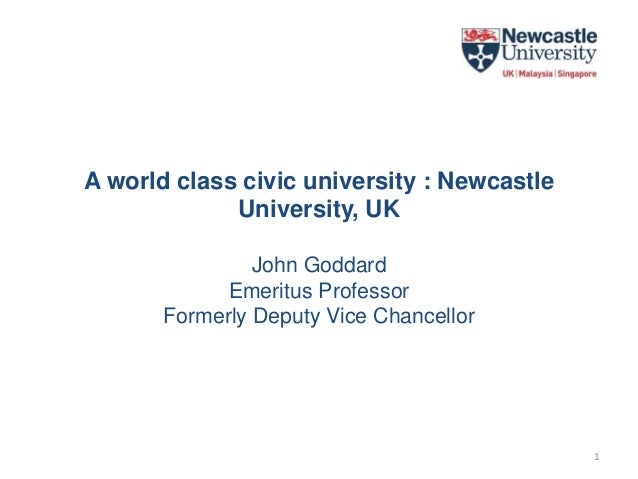 A world class civic university : Newcastle University, UK John Goddard Emeritus Professor Formerly Deputy Vice Chancellor 1