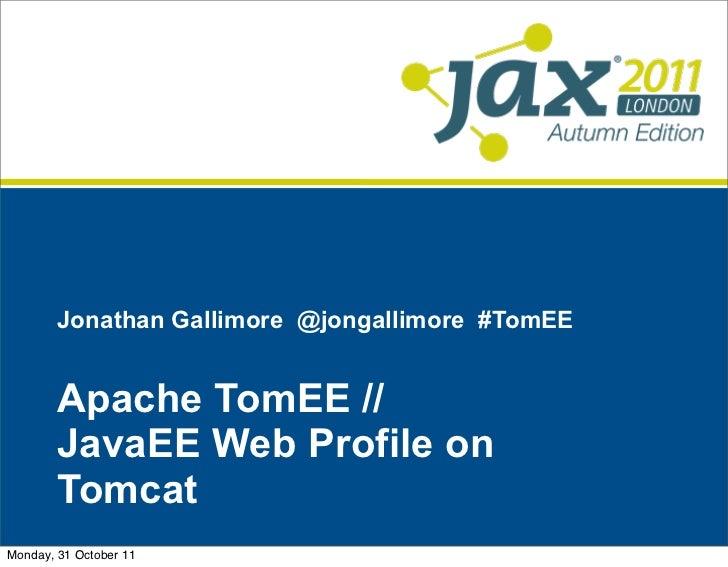 Jonathan Gallimore @jongallimore #TomEE        Apache TomEE //        JavaEE Web Profile on        TomcatMonday, 31 Octobe...