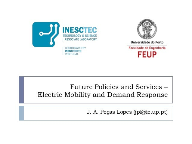 Future Policies and Services – Electric Mobility and Demand Response J. A. Peças Lopes (jpl@fe.up.pt)