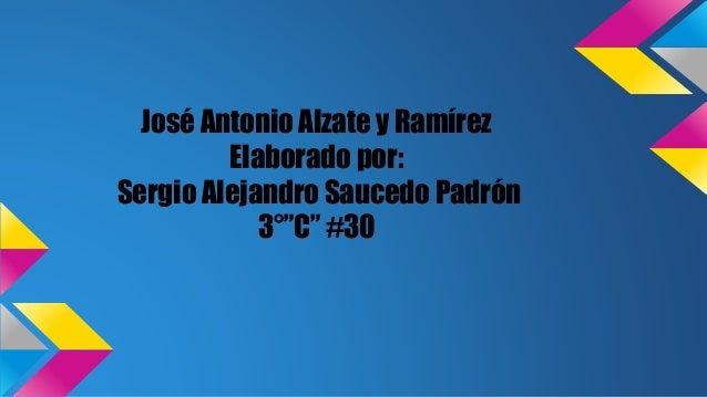 """José Antonio Alzate y Ramírez Elaborado por: Sergio Alejandro Saucedo Padrón 3°""""C"""" #30"""