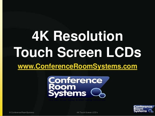 4K Resolution Touch Screen LCDs www.ConferenceRoomSystems.com © ConferenceRoomSystems 4K Touch Screen LCD's