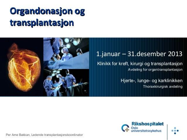 Organdonasjon og transplantasjon 1.januar – 31.desember 2013 Klinikk for kreft, kirurgi og transplantasjon Avdeling for or...