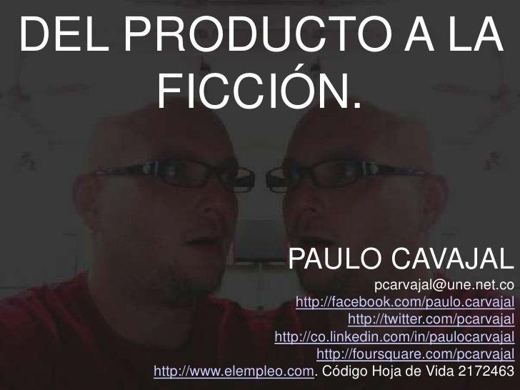 DEL PRODUCTO A LA     FICCIÓN.                          PAULO CAVAJAL                                         pcarvajal@un...