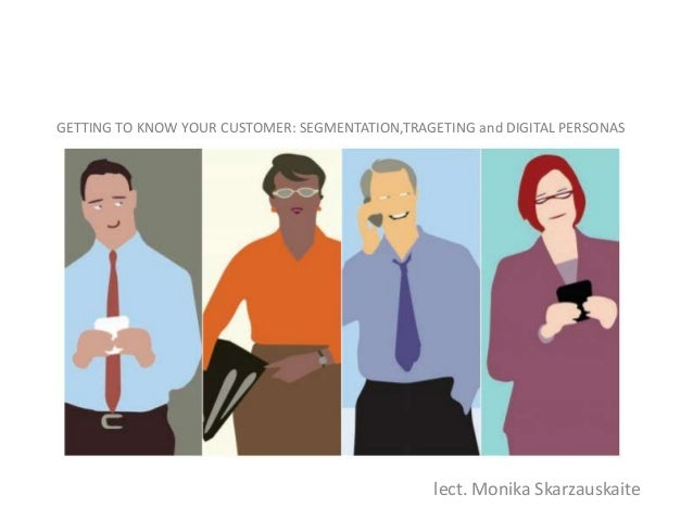 GETTING TO KNOW YOUR CUSTOMER: SEGMENTATION,TRAGETING and DIGITAL PERSONAS  lect. Monika Skarzauskaite