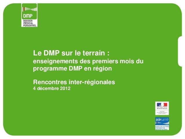 Le DMP sur le terrain :enseignements des premiers mois duprogramme DMP en régionRencontres inter-régionales4 décembre 2012
