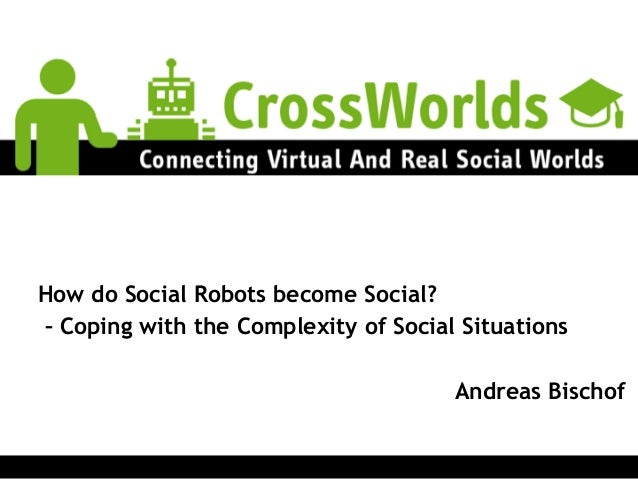 How do Social Robots become Social? – Coping with the Complexity of Social Situations ! Andreas Bischof