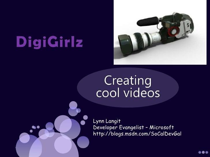 DigiGirlz <br />Creating cool videos <br />Lynn Langit Developer Evangelist – Microsoft <br />http://blogs.msdn.com/SoCalD...