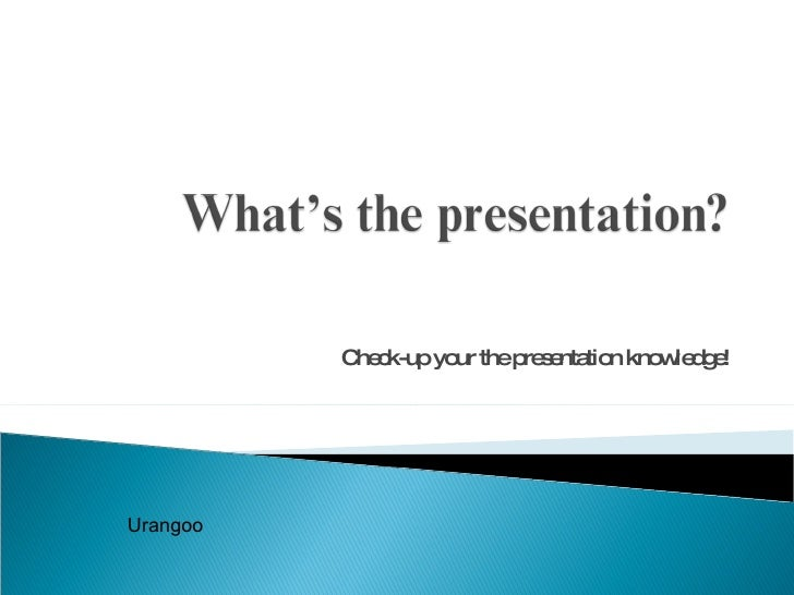 Check-up your the presentation knowledge! Urangoo
