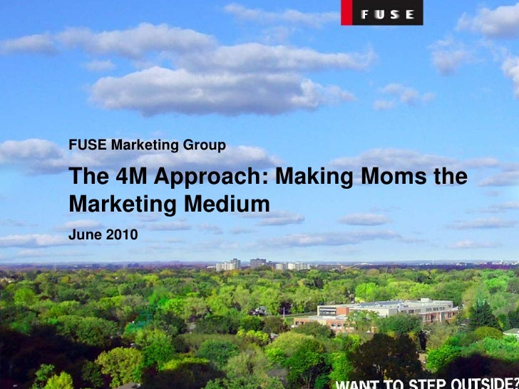 FUSE Marketing Group<br />The 4M Approach: Making Moms the Marketing Medium<br />June 2010<br />