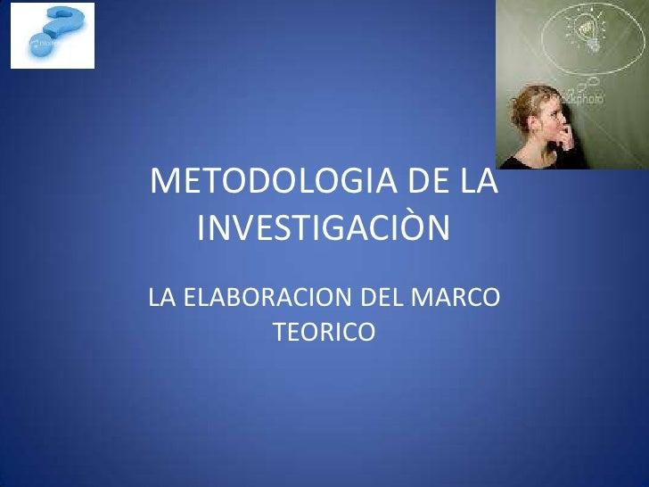 METODOLOGIA DE LA  INVESTIGACIÒNLA ELABORACION DEL MARCO         TEORICO