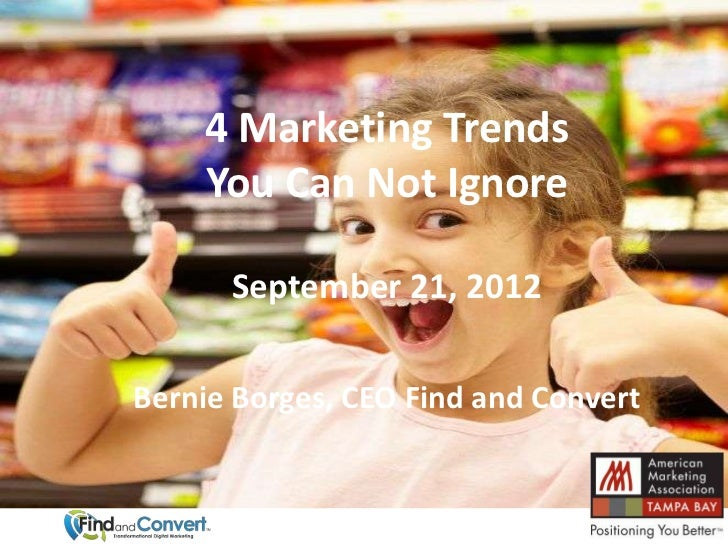4 Marketing Trends    You Can Not Ignore      September 21, 2012Bernie Borges, CEO Find and Convert