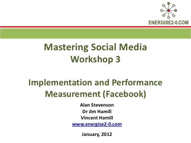 ENERGISE2-0.COM   Mastering Social Media        Workshop 3Implementation and Performance   Measurement (Facebook)         ...