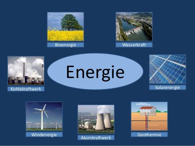 Energie Bioenergie GeothermieWindenergie Kohlekraftwerk Wasserkraft Solarenergie Atomkraftwerk