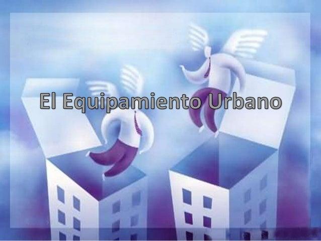 ¿Qué es el Equipamiento            Urbano?• Bienes públicos o privados, de utilidad  pública, destinados a prestación de  ...