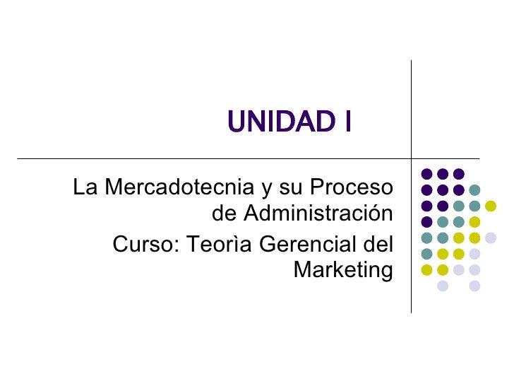 UNIDAD I La Mercadotecnia y su Proceso de Administración Curso: Teorìa Gerencial del Marketing