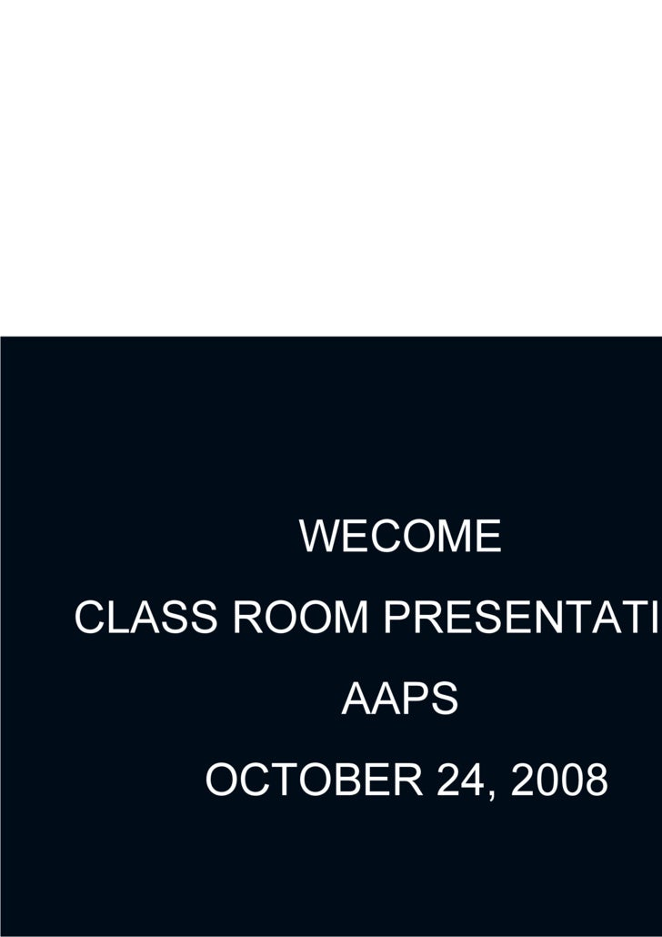 WECOME CLASS ROOM PRESENTATION AAPS OCTOBER 24, 2008