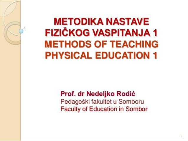 METODIKA NASTAVE FIZIČKOG VASPITANJA 1 METHODS OF TEACHING PHYSICAL EDUCATION 1 Prof. dr Nedeljko Rodić Pedagoški fakultet...