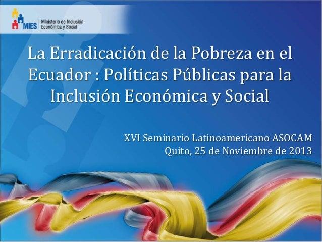 La Erradicación de la Pobreza en el Ecuador : Políticas Públicas para la Inclusión Económica y Social XVI Seminario Latino...