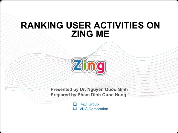 RANKING USER ACTIVITIES ON ZING ME <ul><li>R&D Group </li></ul><ul><li>VNG Corporation </li></ul>Presented by Dr. Nguyen Q...