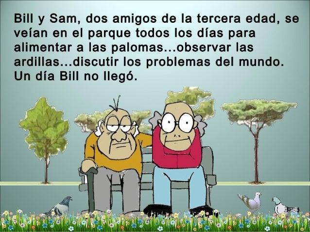 Bill y Sam, dos amigos de la tercera edad, se veían en el parque todos los días para alimentar a las palomas...observar la...