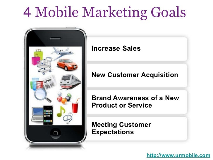 4  Mobile Marketing Goals   http://www.urmobile.com Increase Sales  New Customer Acquisition  Brand Awareness of a New  Pr...