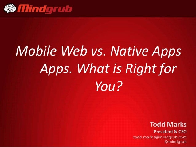 Mobile Web vs. Native Apps   Apps. What is Right for            You?                         Todd Marks                   ...