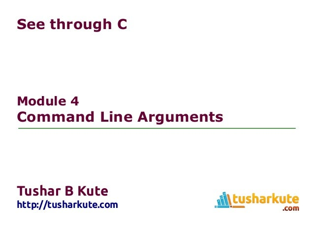 See through C Module 4 Command Line Arguments Tushar B Kute http://tusharkute.com