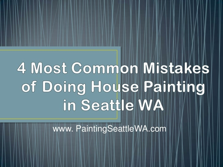 4 Most Common Mistakes of Doing House Painting in Seattle WA<br />www. PaintingSeattleWA.com<br />