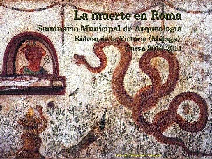 La muerte en Roma Seminario Municipal de Arqueología Rincón de la Victoria (Málaga)  Curso 2010-2011 Casa del Critopórtico...