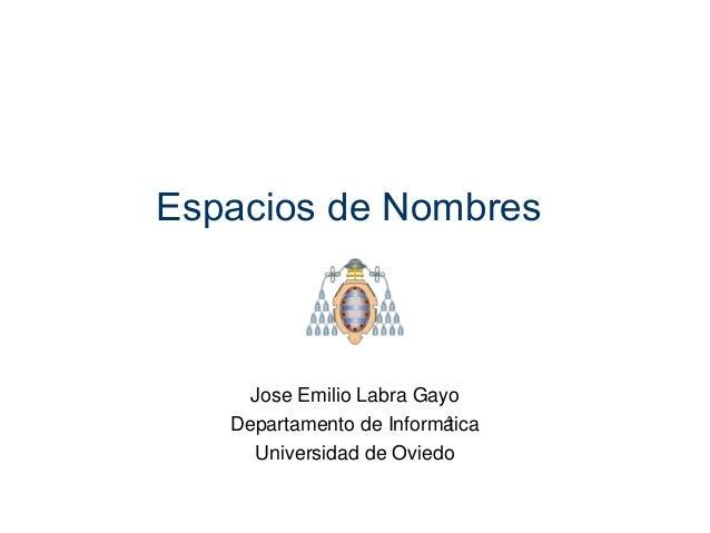 Espacios de Nombres  Jose Emilio Labra Gayo  Departamento de Informática  Universidad de Oviedo