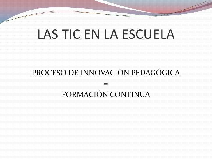 LAS TIC EN LA ESCUELA<br />PROCESO DE INNOVACIÓN PEDAGÓGICA<br />=<br />FORMACIÓN CONTINUA<br />