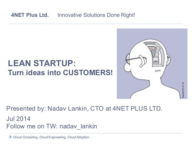 LEAN STARTUP: Turn ideas into CUSTOMERS! Presented by: Nadav Lankin, CTO at 4NET PLUS LTD. Jul 2014 Follow me on TW: nadav...