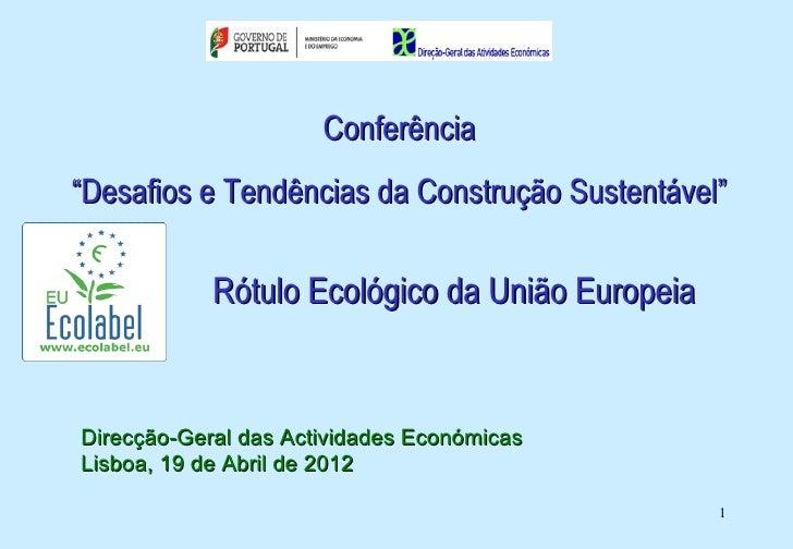 """Conferência""""Desafios e Tendências da Construção Sustentável""""            Rótulo Ecológico da União EuropeiaDirecção-Geral d..."""