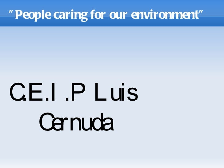 """"""" People caring for our environment""""C .P Luis .E.I   Cernuda"""